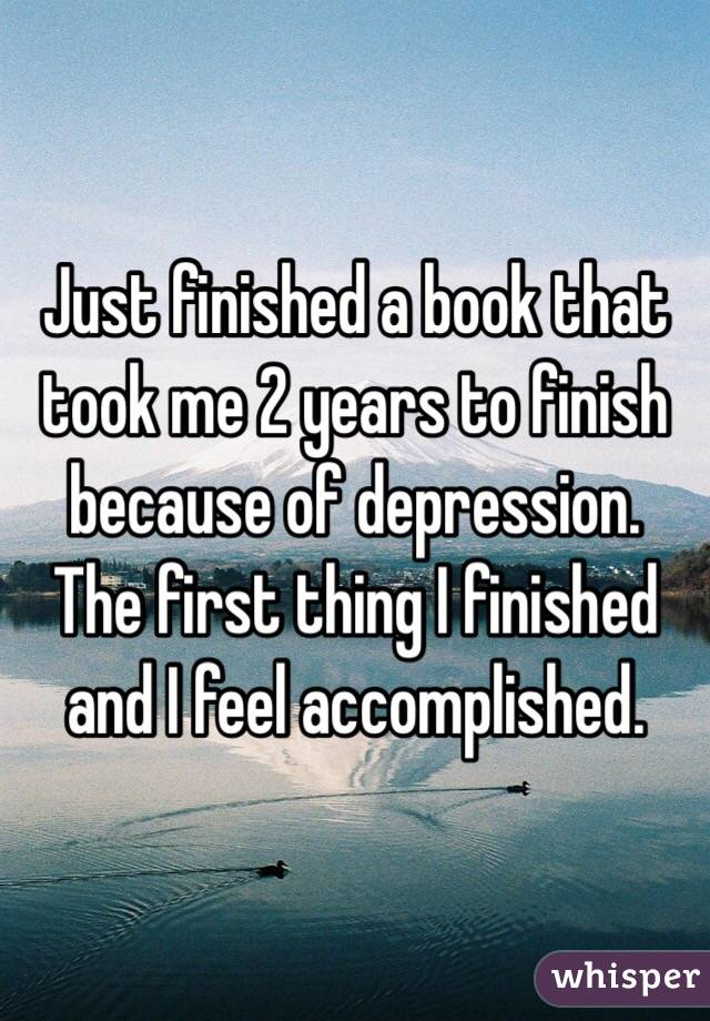 Just finished a book that took me 2 years to finish because of depression. The first thing I finished and I feel accomplished.