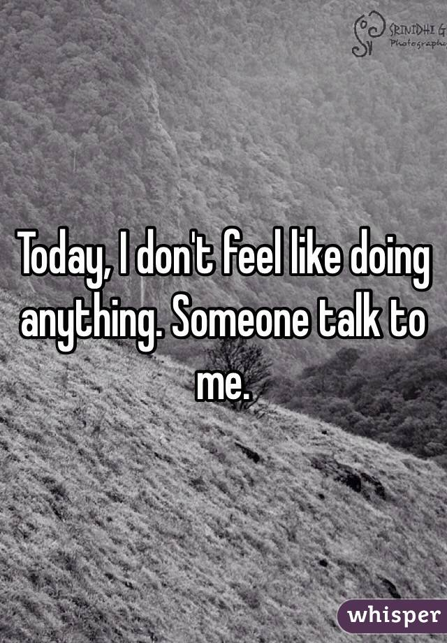 Today, I don't feel like doing anything. Someone talk to me.