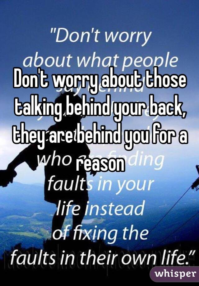 Don't worry about those talking behind your back, they are behind you for a reason
