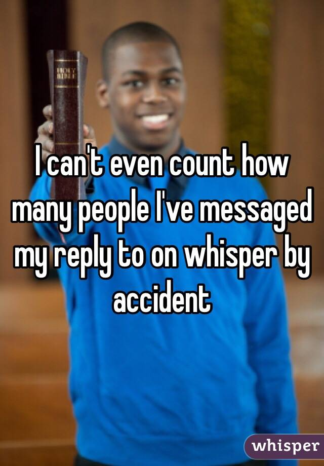 I can't even count how many people I've messaged my reply to on whisper by accident