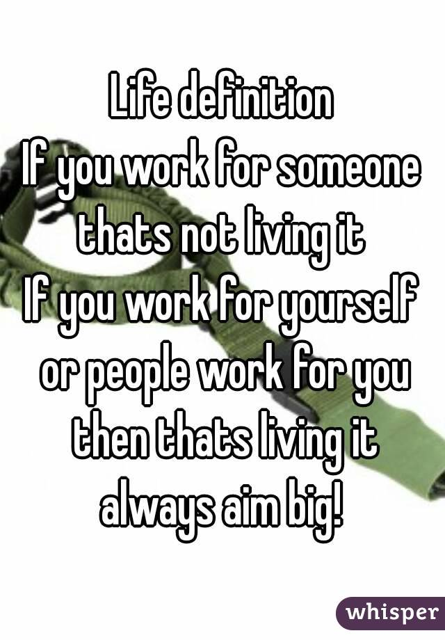 Life definition If you work for someone thats not living it  If you work for yourself or people work for you then thats living it always aim big!