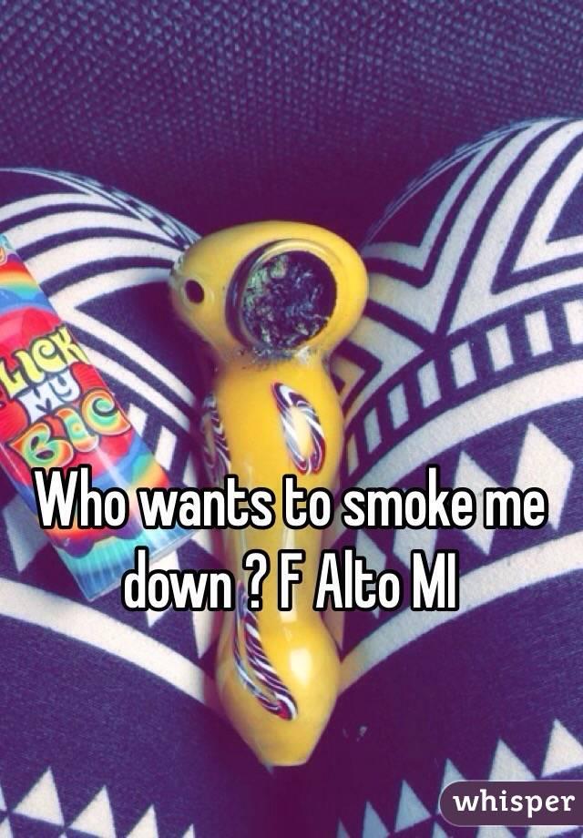 Who wants to smoke me down ? F Alto MI