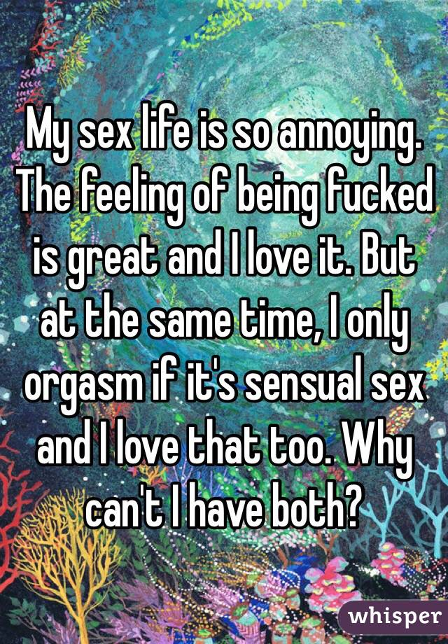 My sex life is so annoying. The feeling of being fucked is great and I love it. But at the same time, I only orgasm if it's sensual sex and I love that too. Why can't I have both?