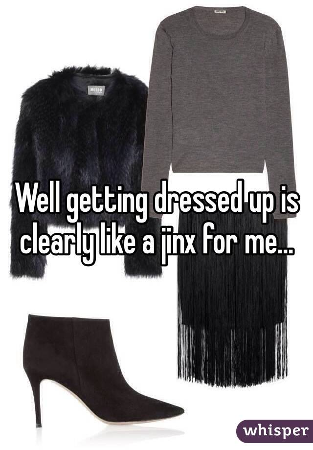 Well getting dressed up is clearly like a jinx for me...