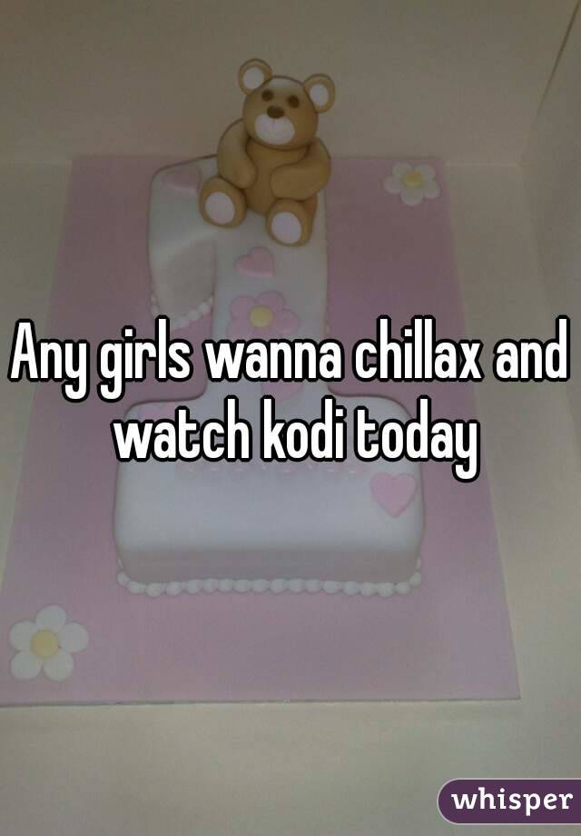 Any girls wanna chillax and watch kodi today