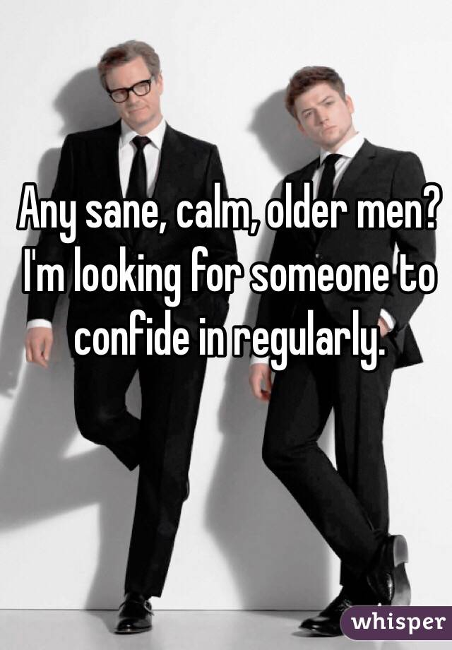Any sane, calm, older men? I'm looking for someone to confide in regularly.
