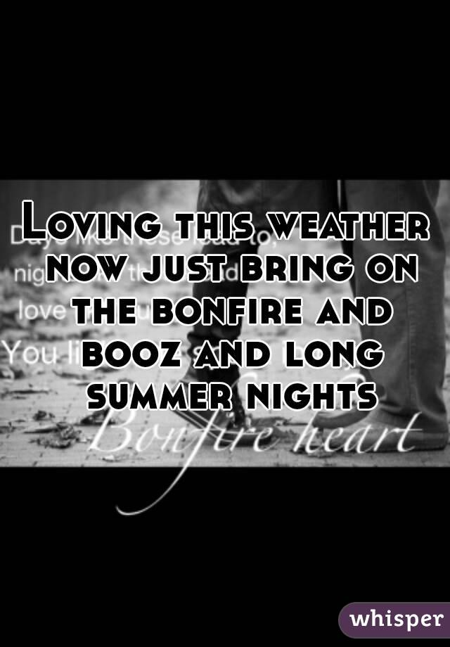 Loving this weather now just bring on the bonfire and booz and long summer nights