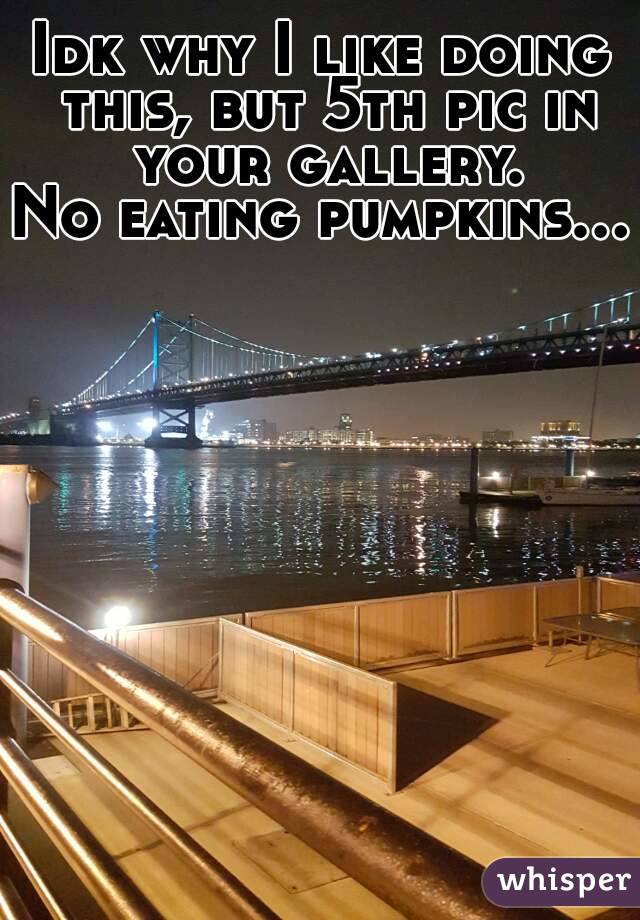 Idk why I like doing this, but 5th pic in your gallery. No eating pumpkins...