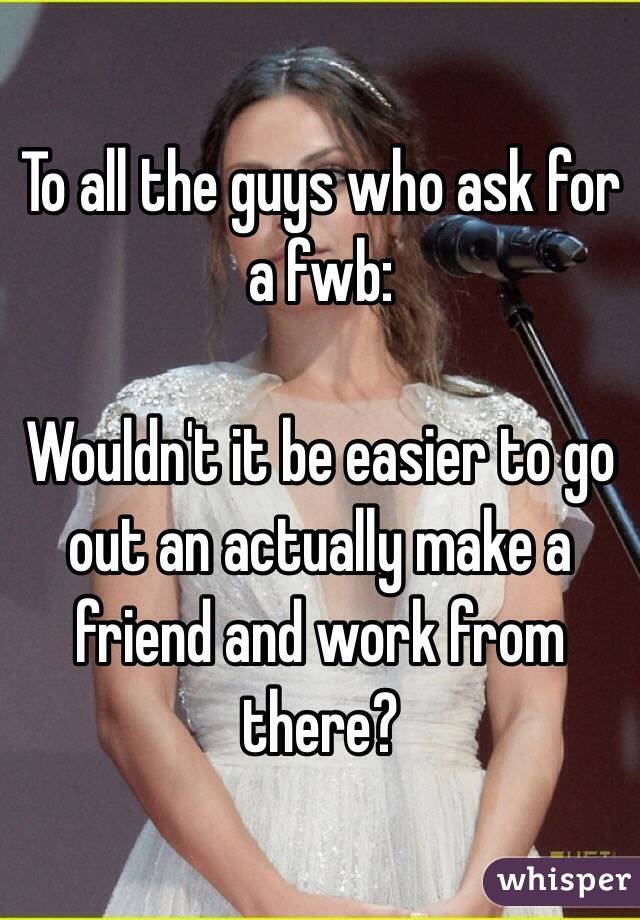 To all the guys who ask for a fwb:  Wouldn't it be easier to go out an actually make a friend and work from there?