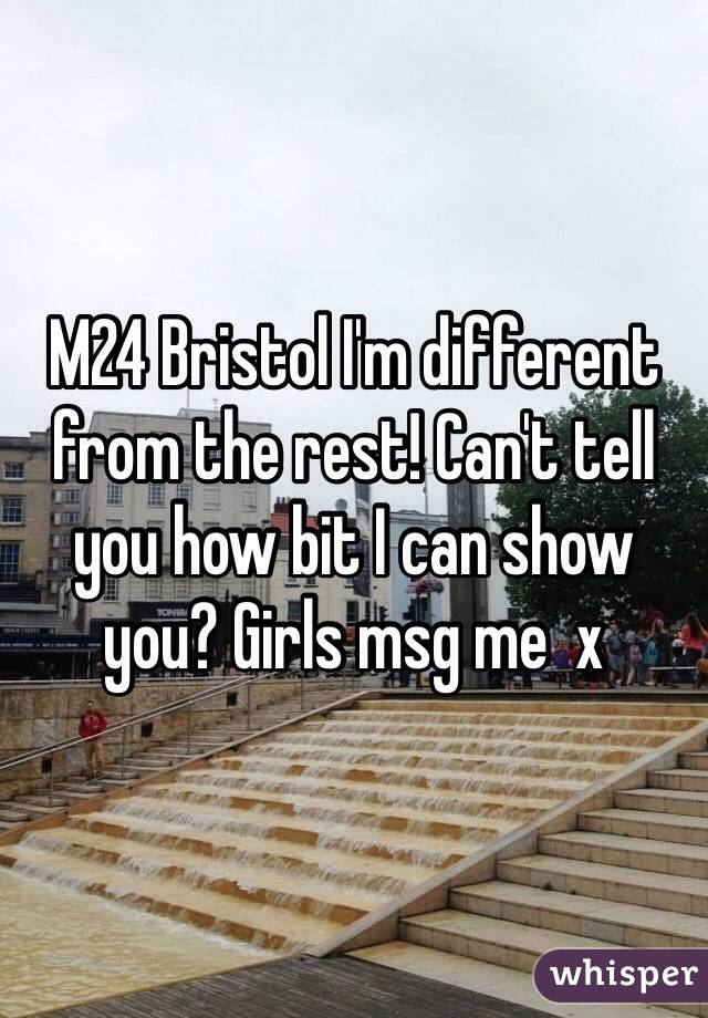 M24 Bristol I'm different from the rest! Can't tell you how bit I can show you? Girls msg me  x