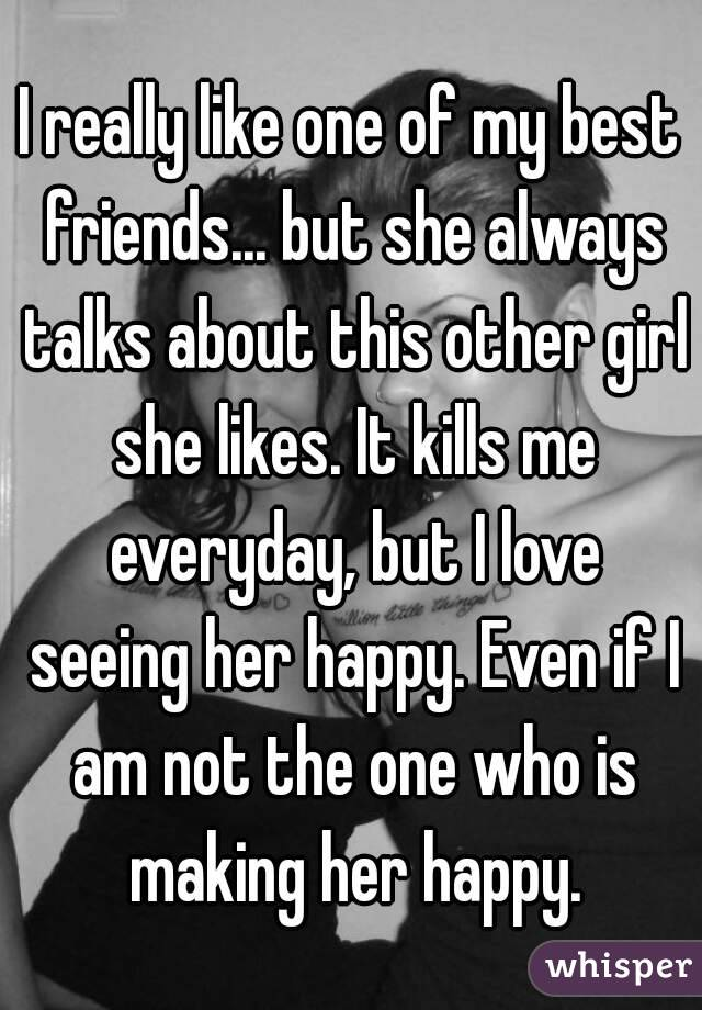 I really like one of my best friends... but she always talks about this other girl she likes. It kills me everyday, but I love seeing her happy. Even if I am not the one who is making her happy.