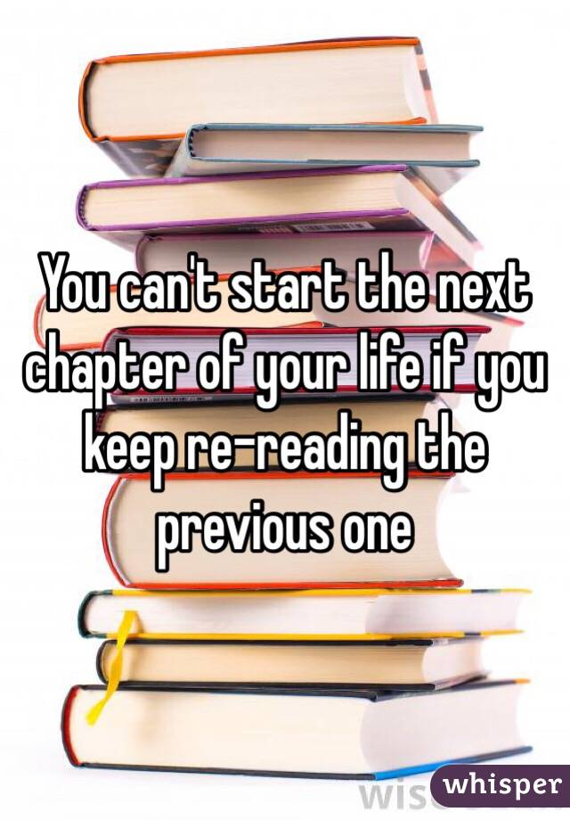 You can't start the next chapter of your life if you keep re-reading the previous one