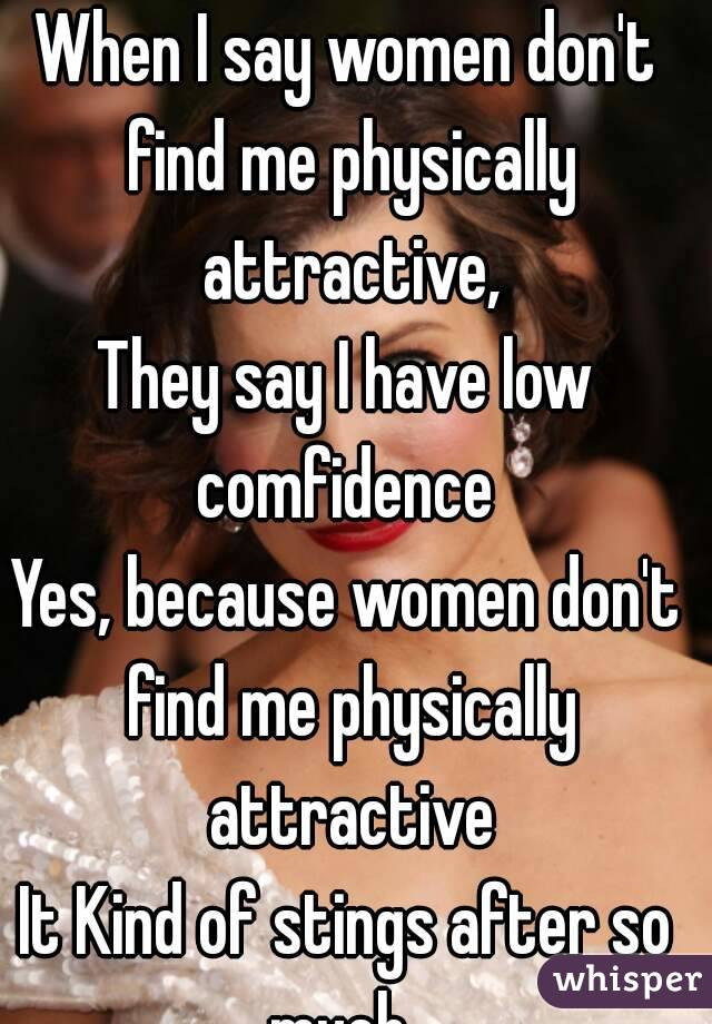 When I say women don't find me physically attractive, They say I have low comfidence  Yes, because women don't find me physically attractive It Kind of stings after so much.
