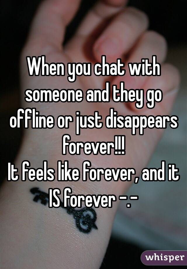 When you chat with someone and they go offline or just disappears forever!!!  It feels like forever, and it IS forever -.-