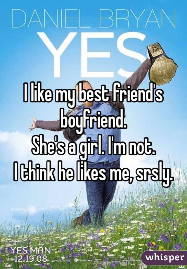I like my best friend's boyfriend. She's a girl. I'm not. I think he likes me, srsly.