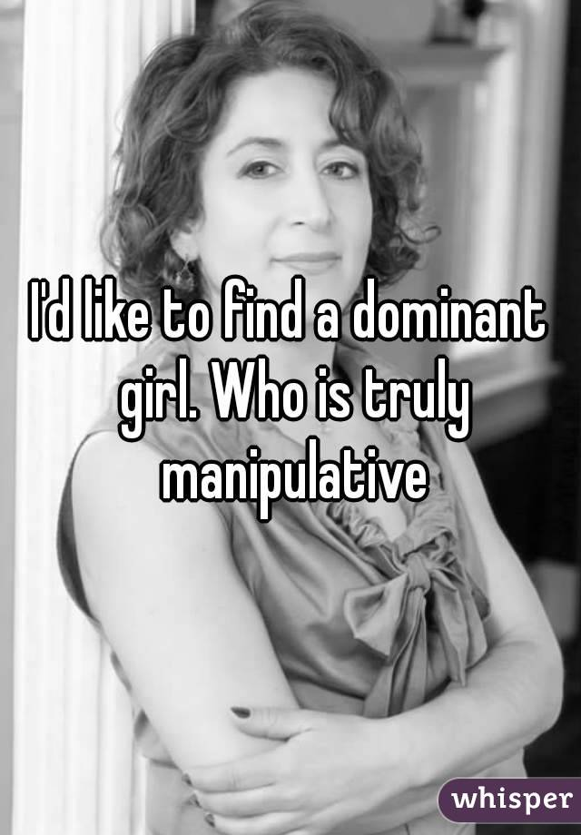 I'd like to find a dominant girl. Who is truly manipulative