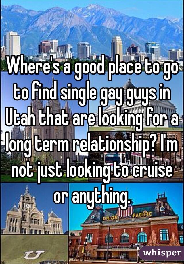 Where's a good place to go to find single gay guys in Utah that are looking for a long term relationship? I'm not just looking to cruise or anything.