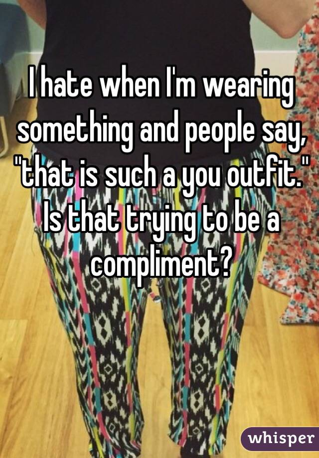 """I hate when I'm wearing something and people say, """"that is such a you outfit."""" Is that trying to be a compliment?"""