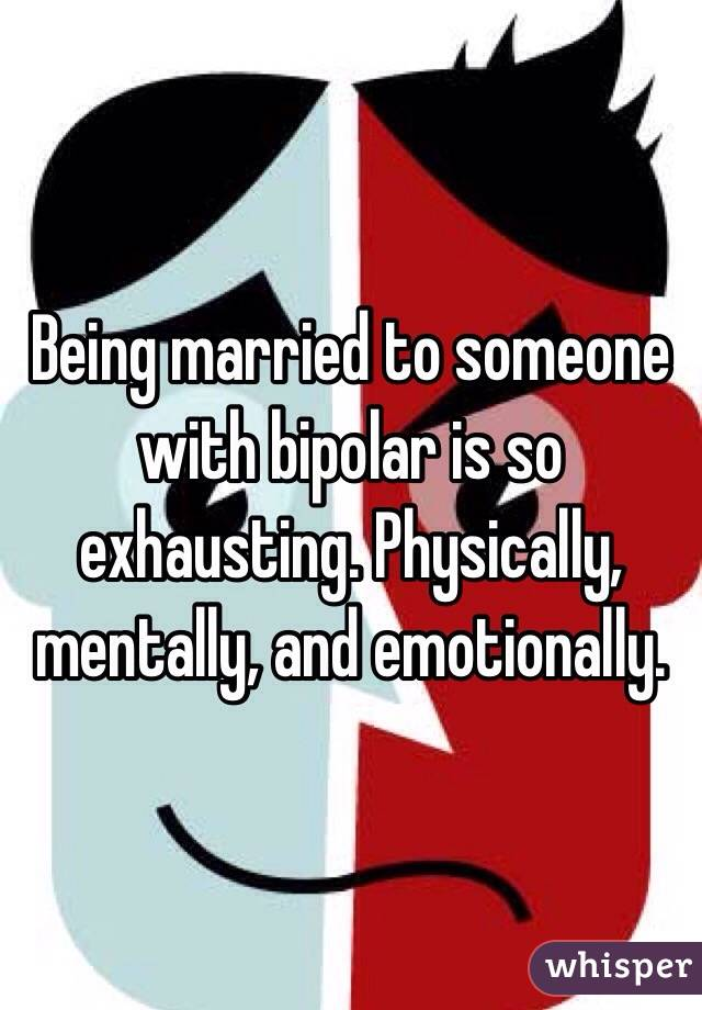 Being married to someone with bipolar is so exhausting. Physically, mentally, and emotionally.