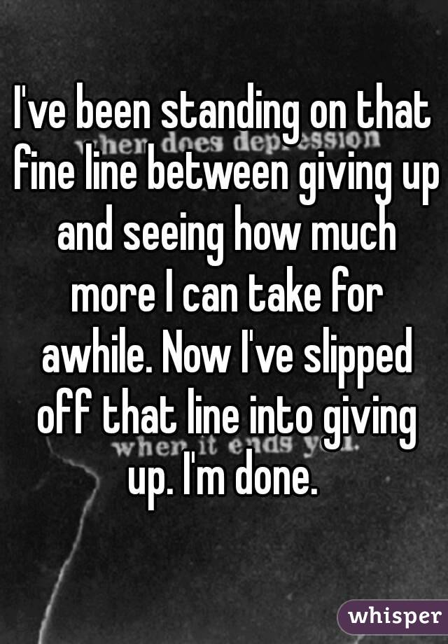 I've been standing on that fine line between giving up and seeing how much more I can take for awhile. Now I've slipped off that line into giving up. I'm done.