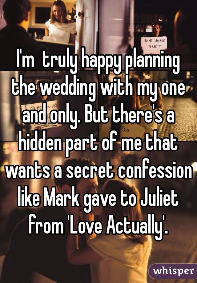 I'm  truly happy planning the wedding with my one and only. But there's a hidden part of me that wants a secret confession like Mark gave to Juliet from 'Love Actually'.