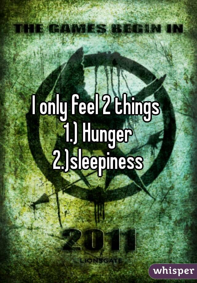 I only feel 2 things  1.) Hunger 2.)sleepiness
