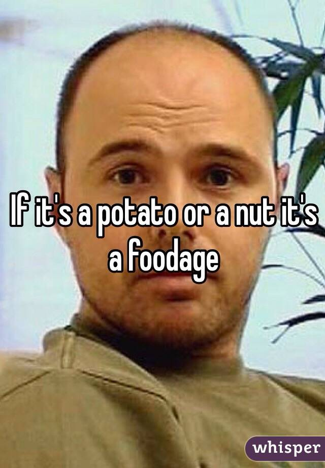 If it's a potato or a nut it's a foodage