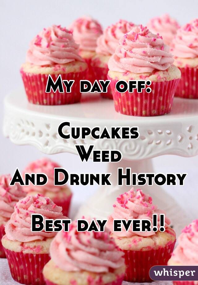 My day off:  Cupcakes  Weed  And Drunk History  Best day ever!!