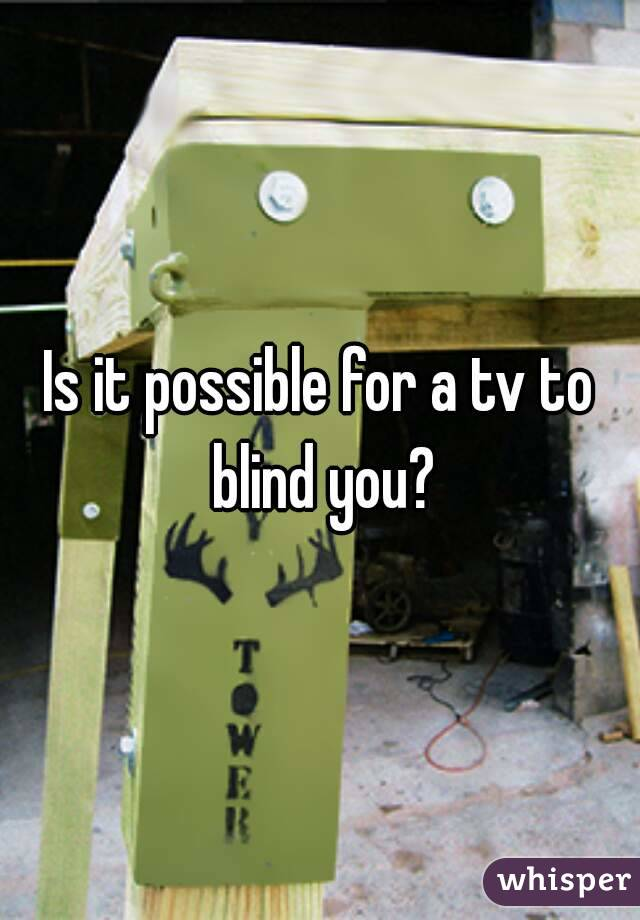 Is it possible for a tv to blind you?