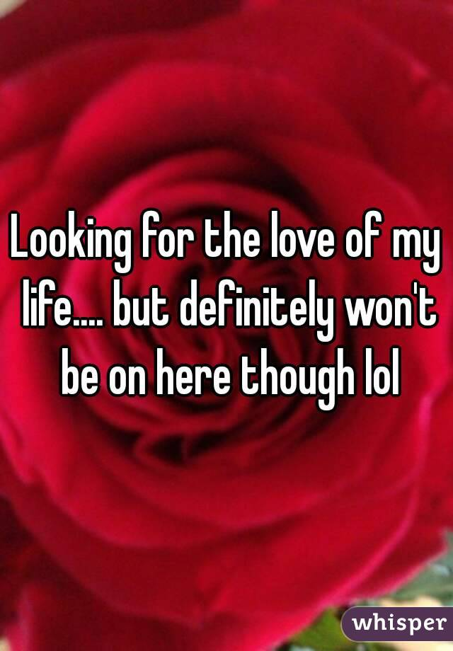 Looking for the love of my life.... but definitely won't be on here though lol