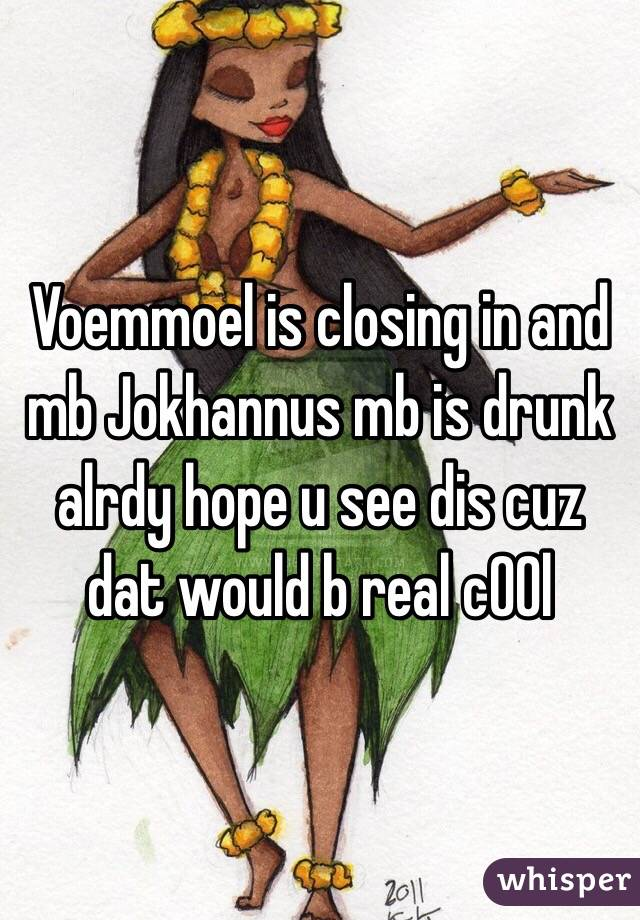 Voemmoel is closing in and mb Jokhannus mb is drunk alrdy hope u see dis cuz dat would b real c00l