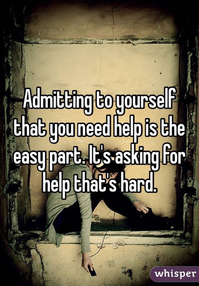 Admitting to yourself that you need help is the easy part. It's asking for help that's hard.
