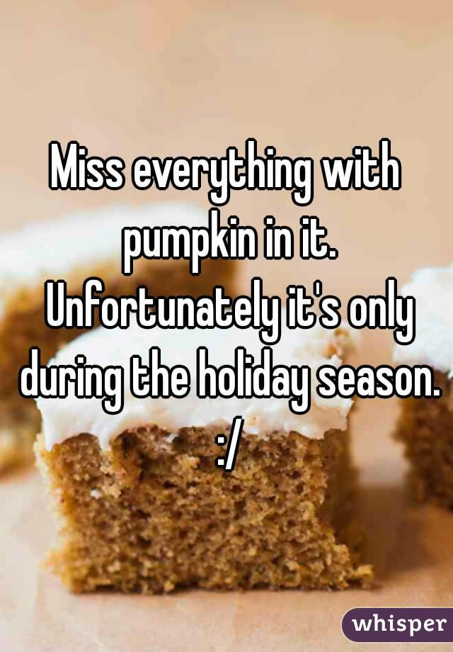 Miss everything with pumpkin in it. Unfortunately it's only during the holiday season. :/
