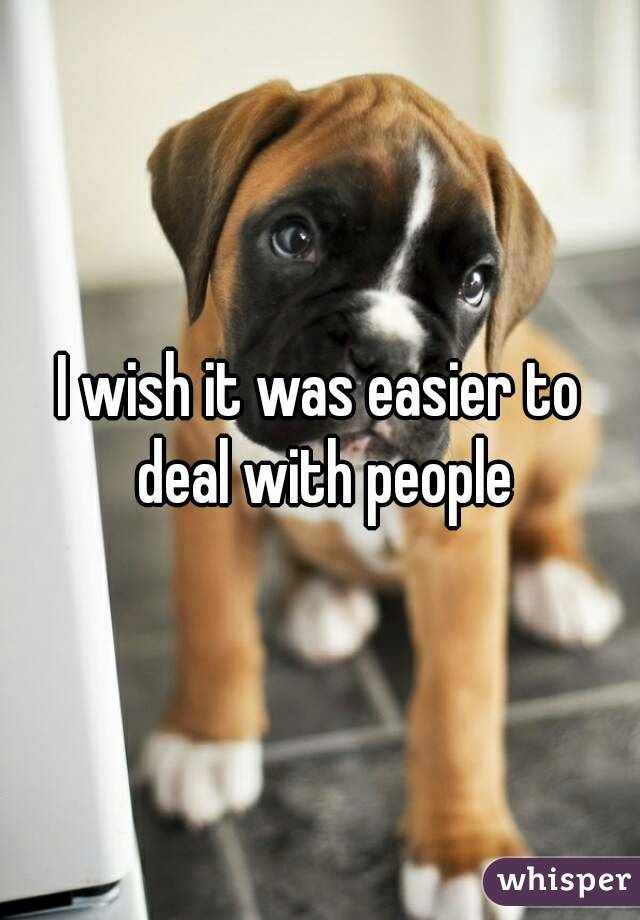 I wish it was easier to deal with people