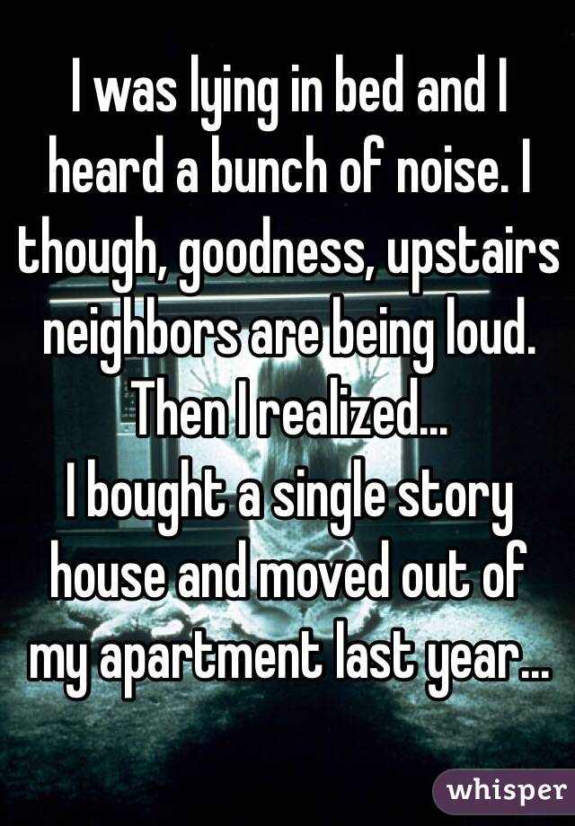 I was lying in bed and I heard a bunch of noise. I though, goodness, upstairs neighbors are being loud.  Then I realized... I bought a single story house and moved out of my apartment last year...