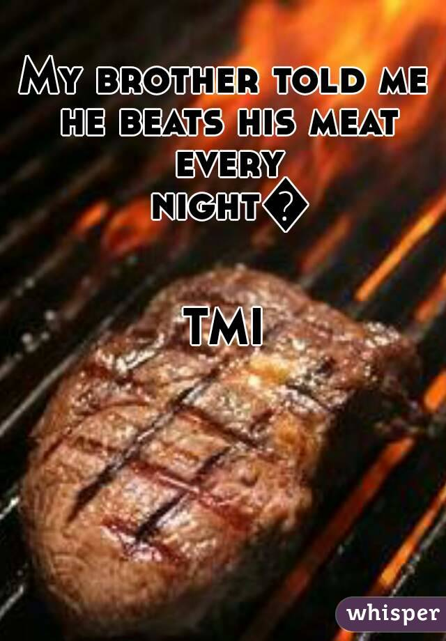 My brother told me he beats his meat every night😒  TMI