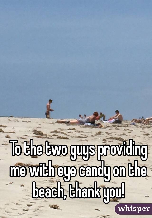 To the two guys providing me with eye candy on the beach, thank you!