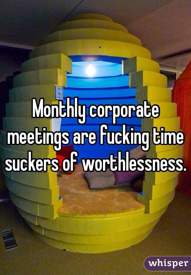 Monthly corporate meetings are fucking time suckers of worthlessness.