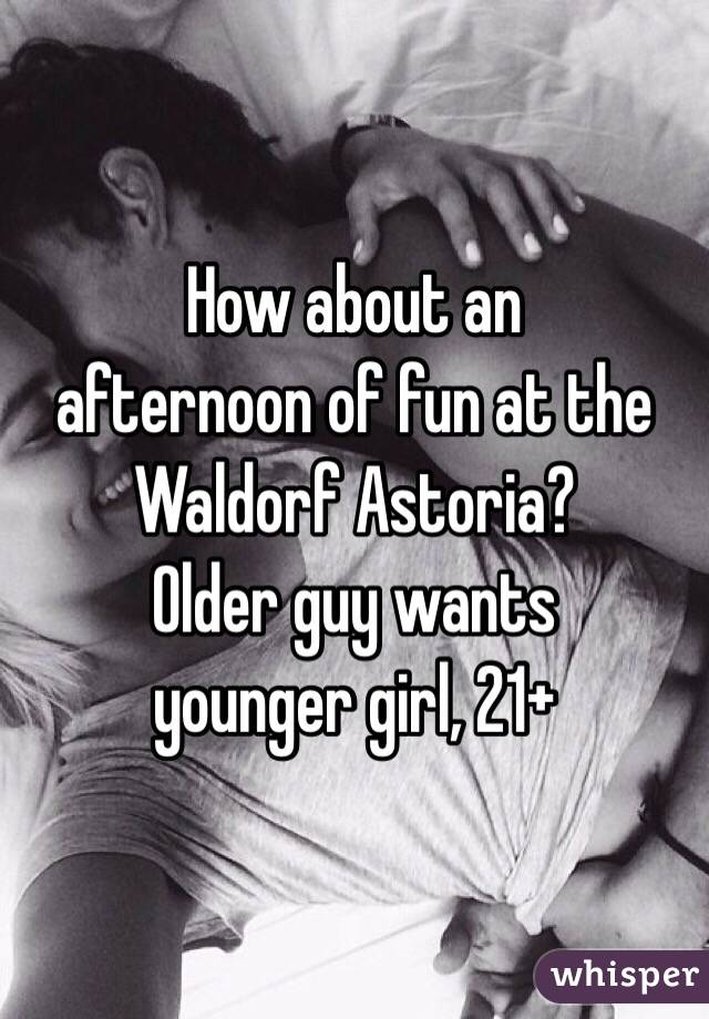 How about an  afternoon of fun at the Waldorf Astoria?  Older guy wants  younger girl, 21+