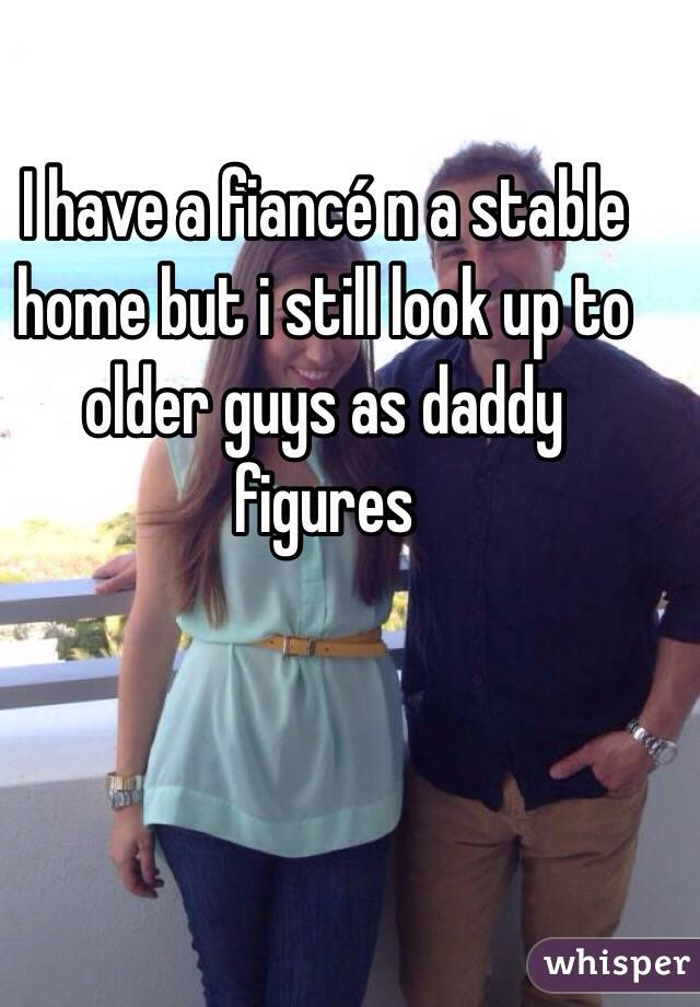 I have a fiancé n a stable home but i still look up to older guys as daddy figures