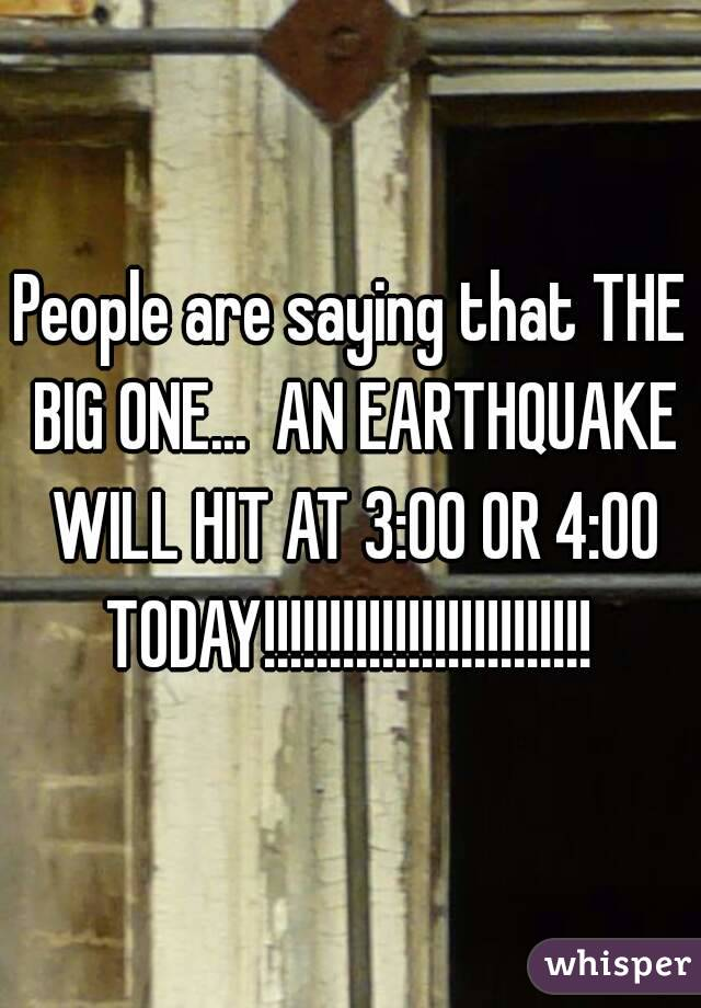 People are saying that THE BIG ONE...  AN EARTHQUAKE WILL HIT AT 3:00 OR 4:00 TODAY!!!!!!!!!!!!!!!!!!!!!!!!!