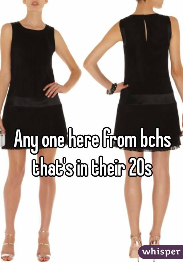 Any one here from bchs that's in their 20s