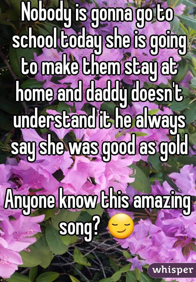 Nobody is gonna go to school today she is going to make them stay at home and daddy doesn't understand it he always say she was good as gold  Anyone know this amazing song? 😏