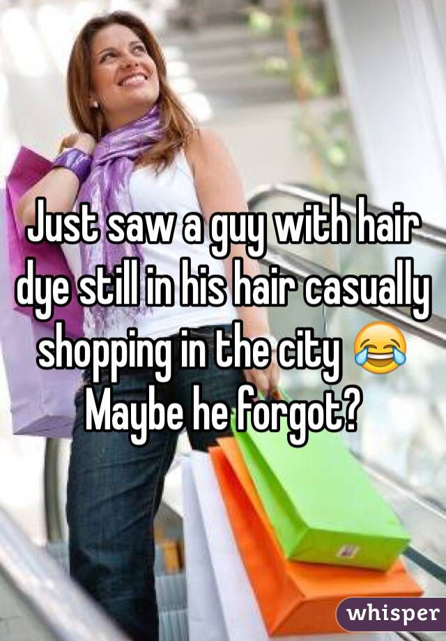 Just saw a guy with hair dye still in his hair casually shopping in the city 😂 Maybe he forgot?