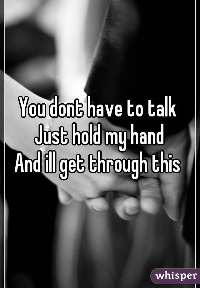 You dont have to talk  Just hold my hand And ill get through this