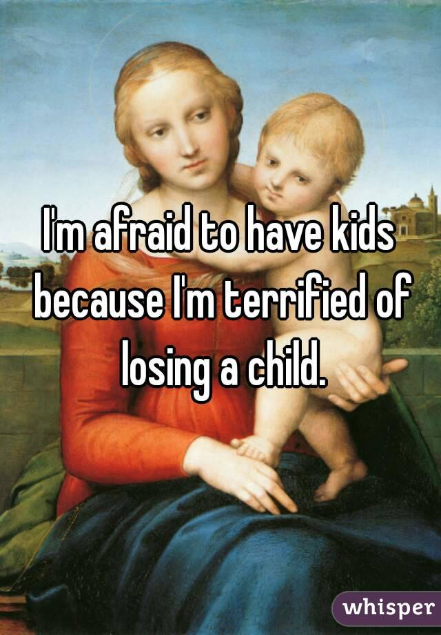 I'm afraid to have kids because I'm terrified of losing a child.