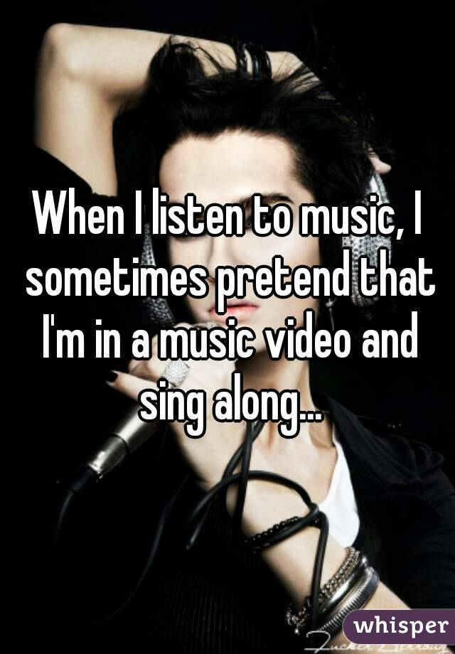 When I listen to music, I sometimes pretend that I'm in a music video and sing along...