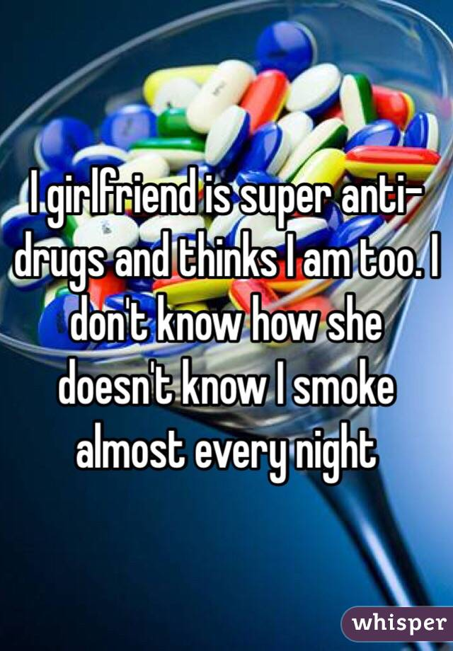 I girlfriend is super anti-drugs and thinks I am too. I don't know how she doesn't know I smoke almost every night