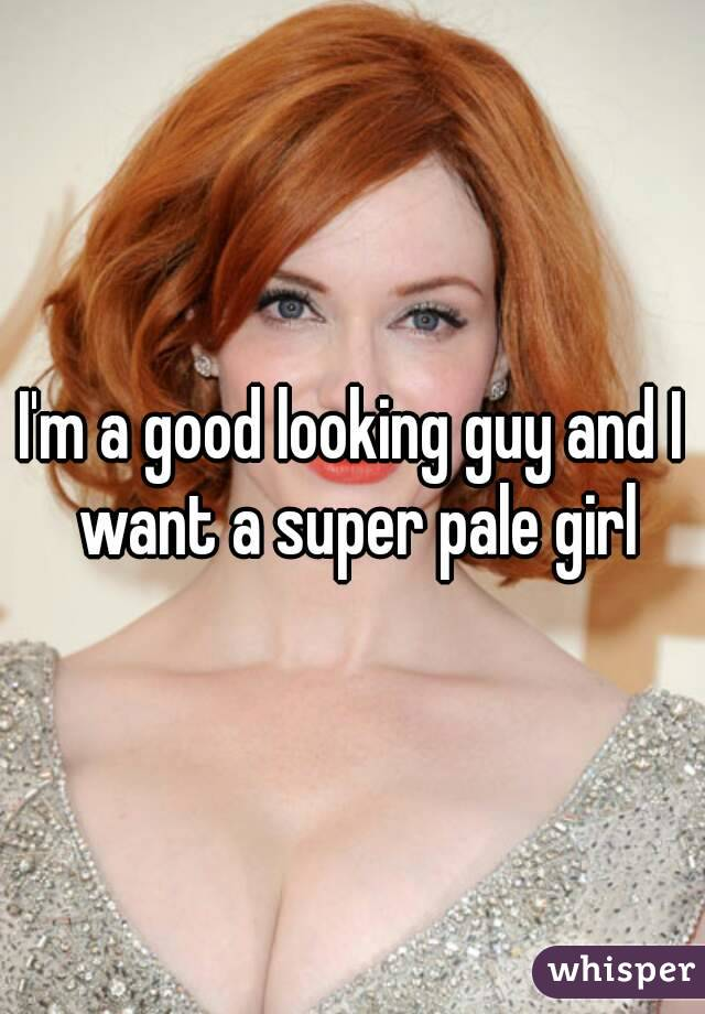 I'm a good looking guy and I want a super pale girl