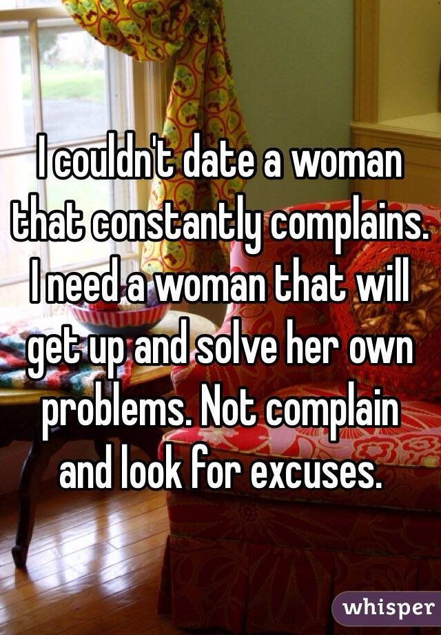 I couldn't date a woman that constantly complains. I need a woman that will get up and solve her own problems. Not complain and look for excuses.